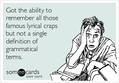 Got the ability to remember all those famous lyrical craps but not a single definition of grammatical terms.