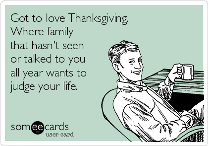 Got to love Thanksgiving. Where family that hasn't seen or talked to you all year wants to judge your life.