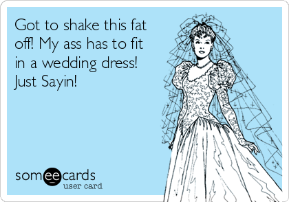 Got to shake this fat off! My ass has to fit in a wedding dress! Just Sayin!