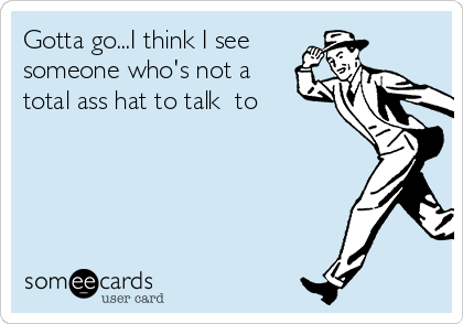Gotta go...I think I see someone who's not a total ass hat to talk  to