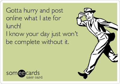 Gotta hurry and post online what I ate for lunch!   I know your day just won't be complete without it.
