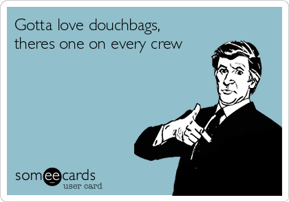 Gotta love douchbags, theres one on every crew