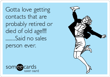 Gotta love getting contacts that are probably retired or died of old age!!!! .........Said no sales person ever.