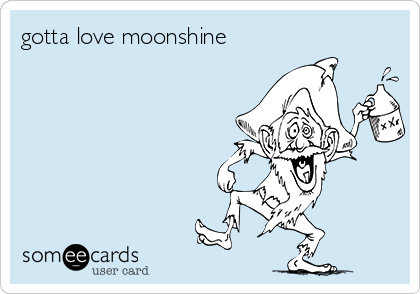gotta love moonshine