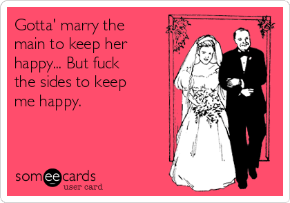Gotta' marry the main to keep her happy... But fuck the sides to keep me happy.