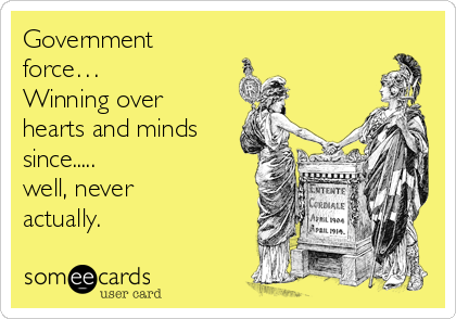 Government force…     Winning over hearts and minds since.....             well, never actually.