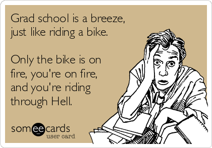 Grad school is a breeze, just like riding a bike.  Only the bike is on fire, you're on fire, and you're riding through Hell.