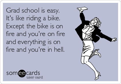 Grad school is easy. It's like riding a bike. Except the bike is on fire and you're on fire and everything is on fire and you're in hell.