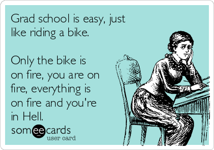 Grad school is easy, just like riding a bike.  Only the bike is on fire, you are on fire, everything is on fire and you're  in Hell.