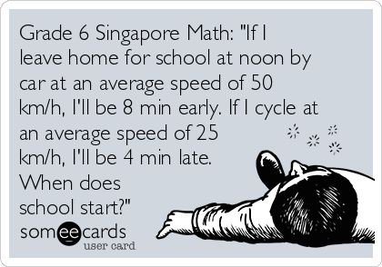 """Grade 6 Singapore Math: """"If I leave home for school at noon by car at an average speed of 50 km/h, I'll be 8 min early. If I cycle at an average speed of 25 km/h, I'll be 4 min late. When does school start?"""""""