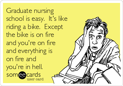 Graduate nursing school is easy.  It's like riding a bike.  Except the bike is on fire and you're on fire and everything is on fire and you're in hell.