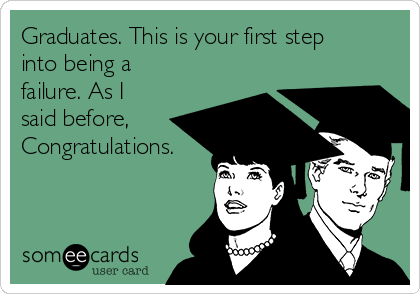 Graduates. This is your first step into being a failure. As I said before, Congratulations.
