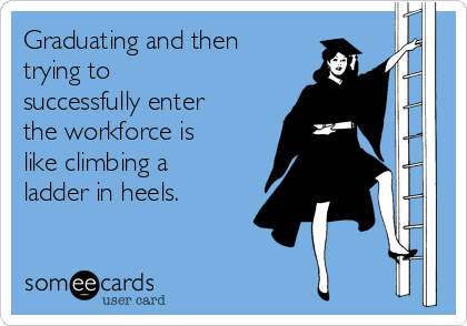 Graduating and then trying to successfully enter the workforce is like climbing a ladder in heels.