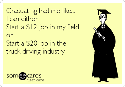 Graduating had me like... I can either Start a $12 job in my field or  Start a $20 job in the truck driving industry