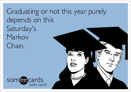 Graduating or not this year purely depends on this Saturday's Markov Chain.
