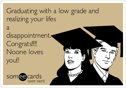 Graduating with a low grade and realizing your lifes a    disappointment. Congrats!!!! Noone loves you!!