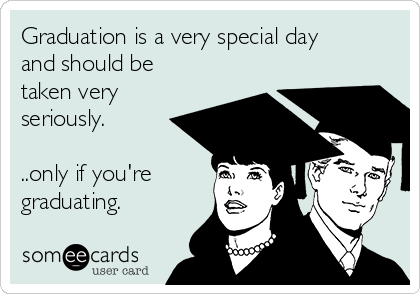 Graduation is a very special day and should be taken very seriously.  ..only if you're graduating.