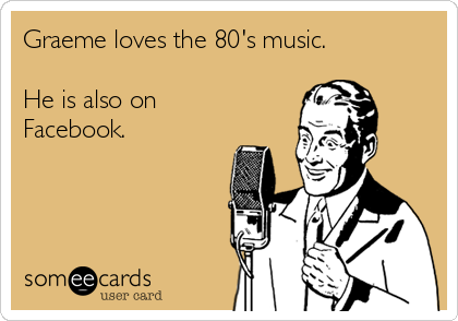 Graeme loves the 80's music.  He is also on Facebook.