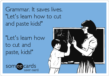 """Grammar. It saves lives. """"Let's learn how to cut and paste kids!""""  """"Let's learn how to cut and paste, kids!"""""""
