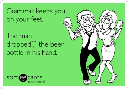 Grammar keeps you on your feet.  The man dropped[,] the beer bottle in his hand.