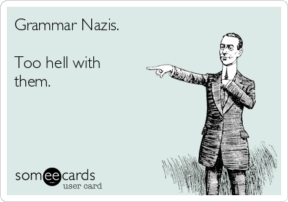 Grammar Nazis.   Too hell with them.