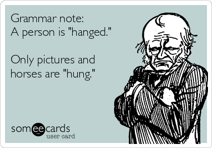 "Grammar note: A person is ""hanged.""  Only pictures and horses are ""hung."""