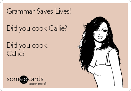 Grammar Saves Lives!  Did you cook Callie?  Did you cook, Callie?