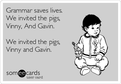 Grammar saves lives. We invited the pigs, Vinny, And Gavin.  We invited the pigs, Vinny and Gavin.