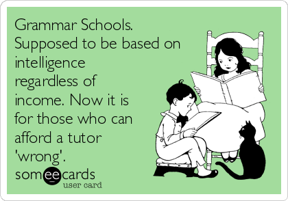 Grammar Schools. Supposed to be based on intelligence regardless of income. Now it is for those who can afford a tutor 'wrong'.