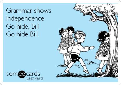 Grammar shows Independence Go hide, Bill Go hide Bill