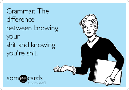 Grammar. The difference between knowing your shit and knowing you're shit.
