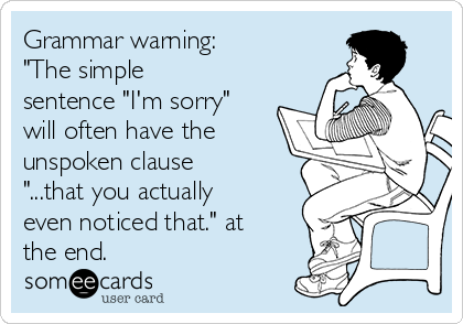 "Grammar warning:  ""The simple sentence ""I'm sorry"" will often have the unspoken clause ""...that you actually even noticed that."" at the end."