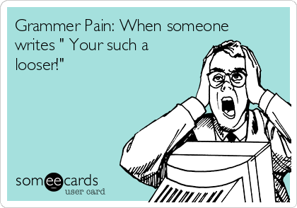 """Grammer Pain: When someone writes """" Your such a looser!"""""""