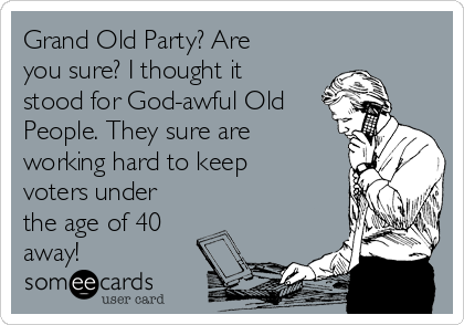 Grand Old Party? Are you sure? I thought it stood for God-awful Old People. They sure are working hard to keep voters under the age of 40 away!