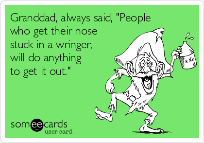 """Granddad, always said, """"People who get their nose stuck in a wringer, will do anything to get it out."""""""