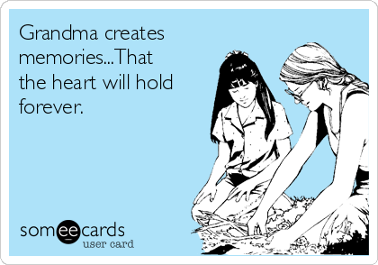 Grandma creates memories...That the heart will hold forever.