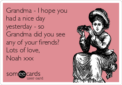Grandma - I hope you had a nice day yesterday - so Grandma did you see any of your firends? Lots of love, Noah xxx