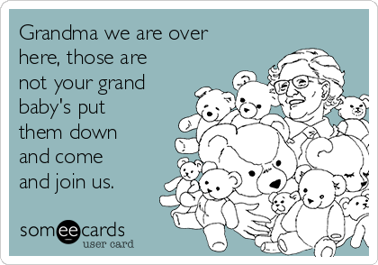 Grandma we are over here, those are not your grand baby's put them down and come and join us.
