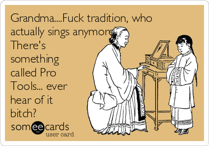 Grandma....Fuck tradition, who actually sings anymore? There's something called Pro Tools... ever hear of it bitch?