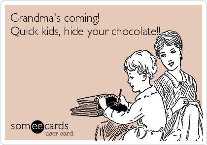 Grandma's coming!  Quick kids, hide your chocolate!!