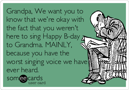 Grandpa, We want you to know that we're okay with the fact that you weren't here to sing Happy B-day to Grandma. MAINLY, because you have the worst singing voice we have ever heard.