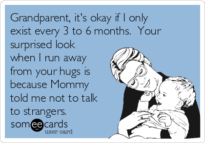 Grandparent, it's okay if I only exist every 3 to 6 months.  Your surprised look when I run away from your hugs is because Mommy told me not to talk to strangers.