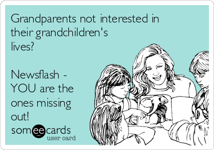 Grandparents not interested in their grandchildren's lives?  Newsflash - YOU are the ones missing out!