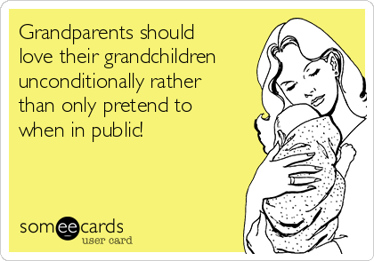 Grandparents should love their grandchildren unconditionally rather than only pretend to when in public!