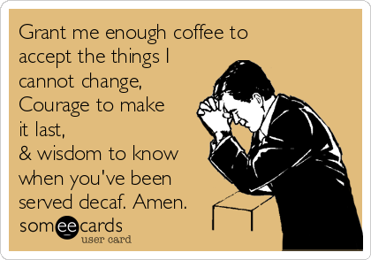 Grant me enough coffee to accept the things I cannot change, Courage to make it last, & wisdom to know when you've been served decaf. Amen.