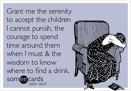 Grant me the serenity to accept the children I cannot punish, the courage to spend time around them when I must & the wisdom to know where to find a drink.