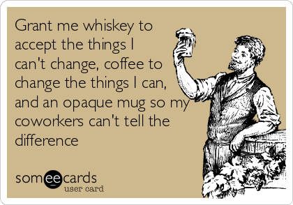 Grant me whiskey to  accept the things I can't change, coffee to change the things I can, and an opaque mug so my coworkers can't tell the difference