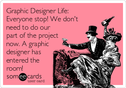 Graphic Designer Life: Everyone stop! We don't need to do our part of the project now. A graphic designer has entered the room!