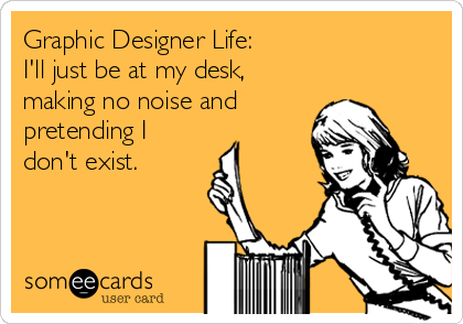 Graphic Designer Life:   I'll just be at my desk, making no noise and pretending I don't exist.