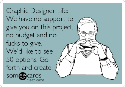 Graphic Designer Life: We have no support to give you on this project, no budget and no fucks to give. We'd like to see 50 options. Go forth and create.
